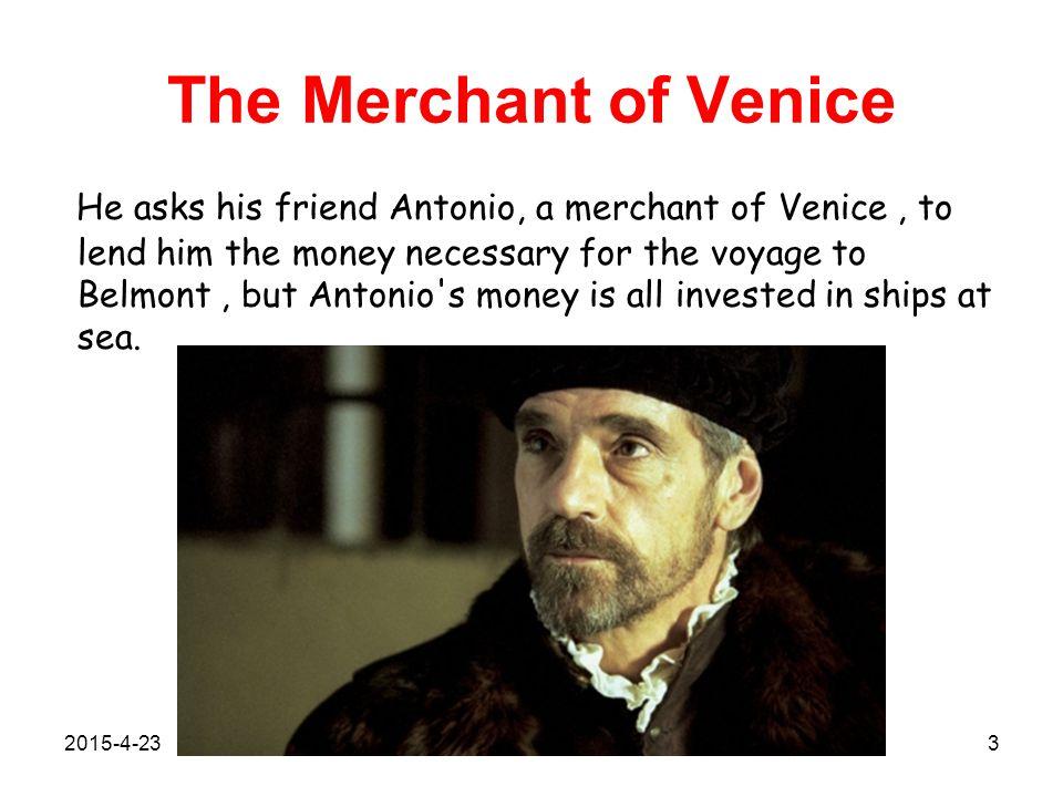 The Merchant of Venice To help Bassanio, he has to borrow money from Shylock, the Jewish usurer.