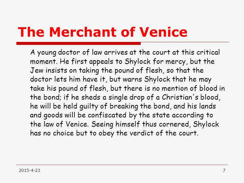 The Merchant of Venice A young doctor of law arrives at the court at this critical moment. He first appeals to Shylock for mercy, but the Jew insists