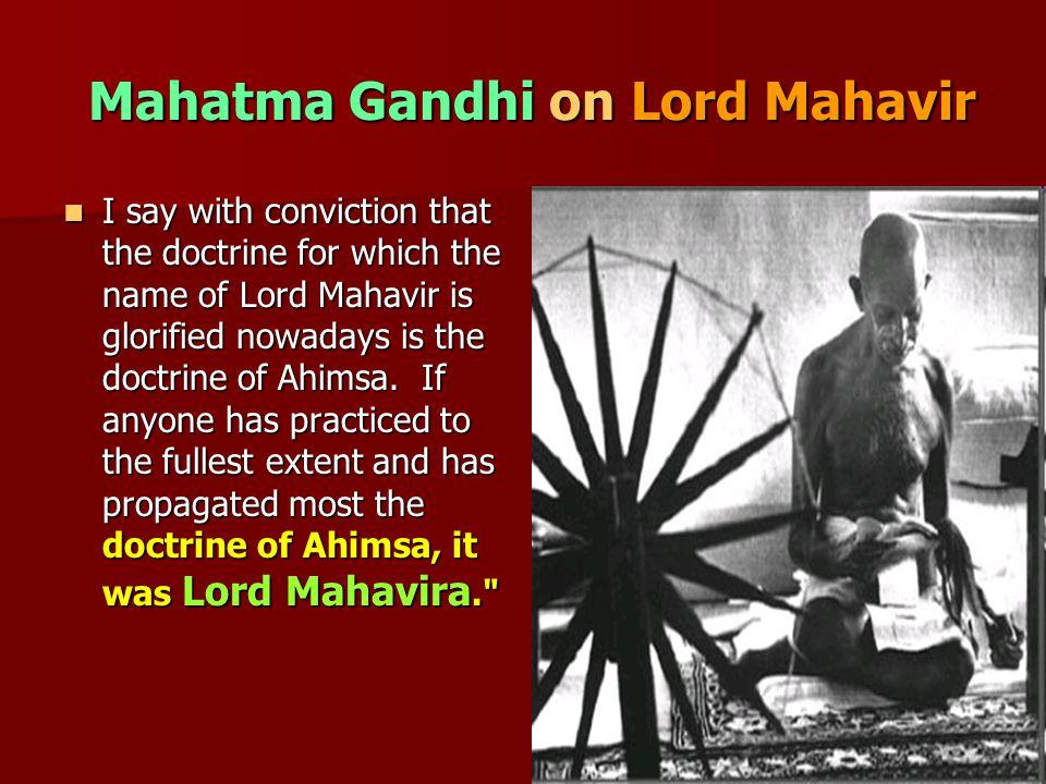 Mahatma Gandhi on Lord Mahavir Mahatma Gandhi on Lord Mahavir I say with conviction that the doctrine for which the name of Lord Mahavir is glorified nowadays is the doctrine of Ahimsa.