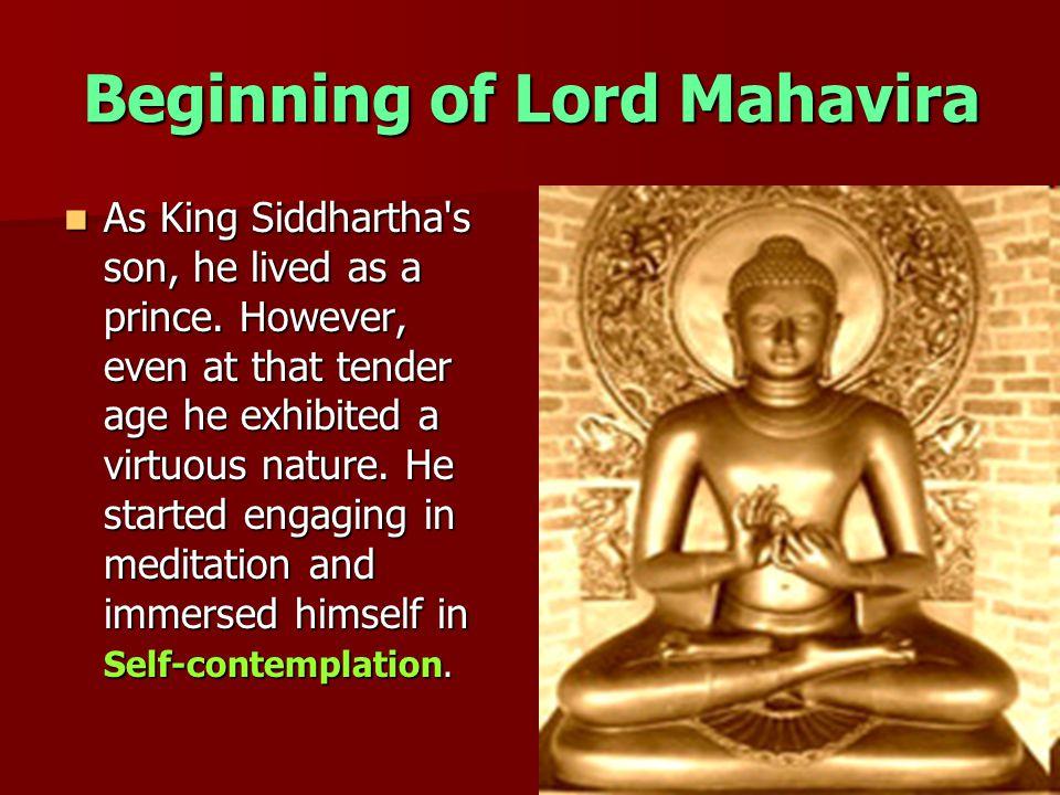 Beginning of Lord Mahavira As King Siddhartha s son, he lived as a prince.