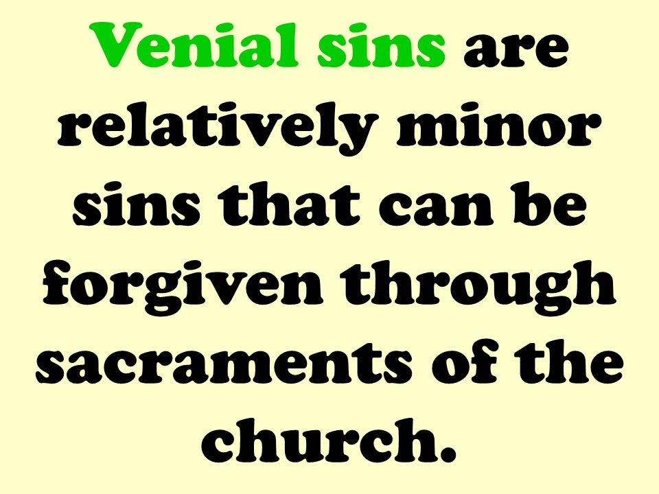 Venial sins are relatively minor sins that can be forgiven through sacraments of the church.