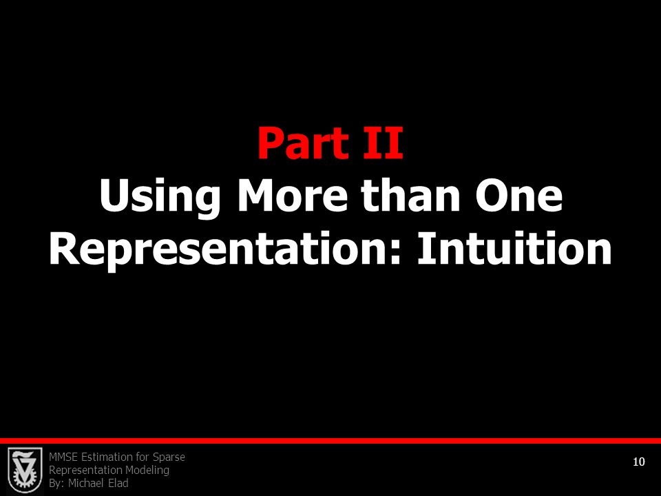 MMSE Estimation for Sparse Representation Modeling By: Michael Elad 10 Part II Using More than One Representation: Intuition