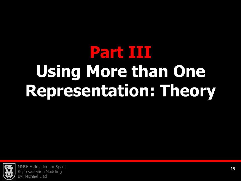 MMSE Estimation for Sparse Representation Modeling By: Michael Elad 19 Part III Using More than One Representation: Theory