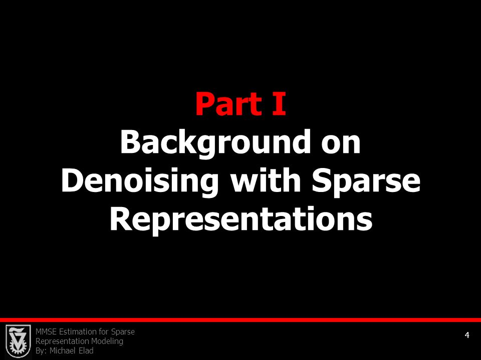 MMSE Estimation for Sparse Representation Modeling By: Michael Elad 4 Part I Background on Denoising with Sparse Representations