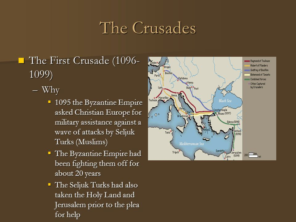 The Crusades The First Crusade (1096- 1099) The First Crusade (1096- 1099) –Why  1095 the Byzantine Empire asked Christian Europe for military assist
