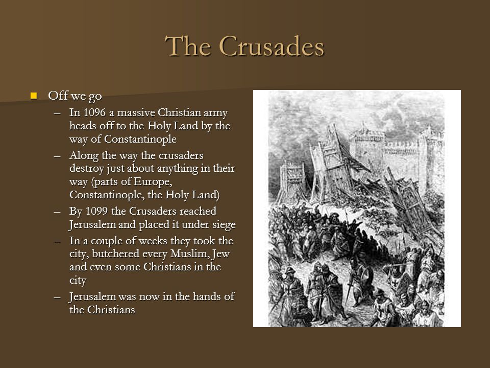 The Crusades Off we go Off we go –In 1096 a massive Christian army heads off to the Holy Land by the way of Constantinople –Along the way the crusader