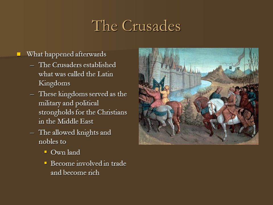 The Crusades What happened afterwards What happened afterwards –The Crusaders established what was called the Latin Kingdoms –These kingdoms served as
