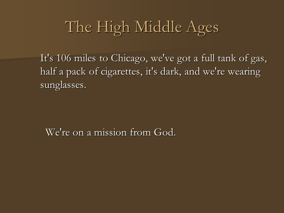 The High Middle Ages It's 106 miles to Chicago, we've got a full tank of gas, half a pack of cigarettes, it's dark, and we're wearing sunglasses. We'r