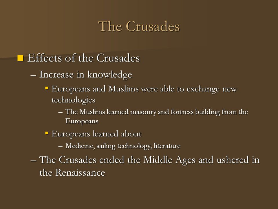 The Crusades Effects of the Crusades Effects of the Crusades –Increase in knowledge  Europeans and Muslims were able to exchange new technologies –Th