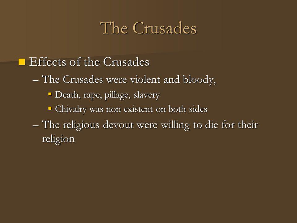 The Crusades Effects of the Crusades Effects of the Crusades –The Crusades were violent and bloody,  Death, rape, pillage, slavery  Chivalry was non