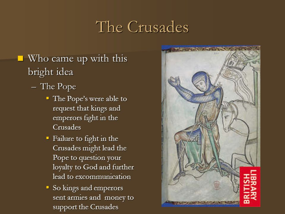 The Crusades Who came up with this bright idea Who came up with this bright idea –The Pope  The Pope's were able to request that kings and emperors f