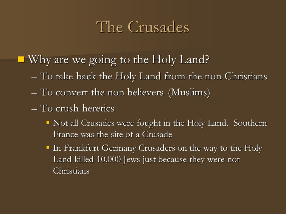 The Crusades Heresies Heresies –At about the same time the Crusades were starting people began to question the role and doctrine of the Catholic Church –Many heretics wanted to return to a simpler way of practicing Christianity –They rejected the wealth of the church
