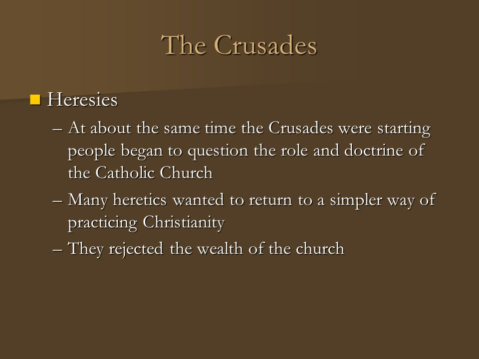 The Crusades Heresies Heresies –At about the same time the Crusades were starting people began to question the role and doctrine of the Catholic Churc
