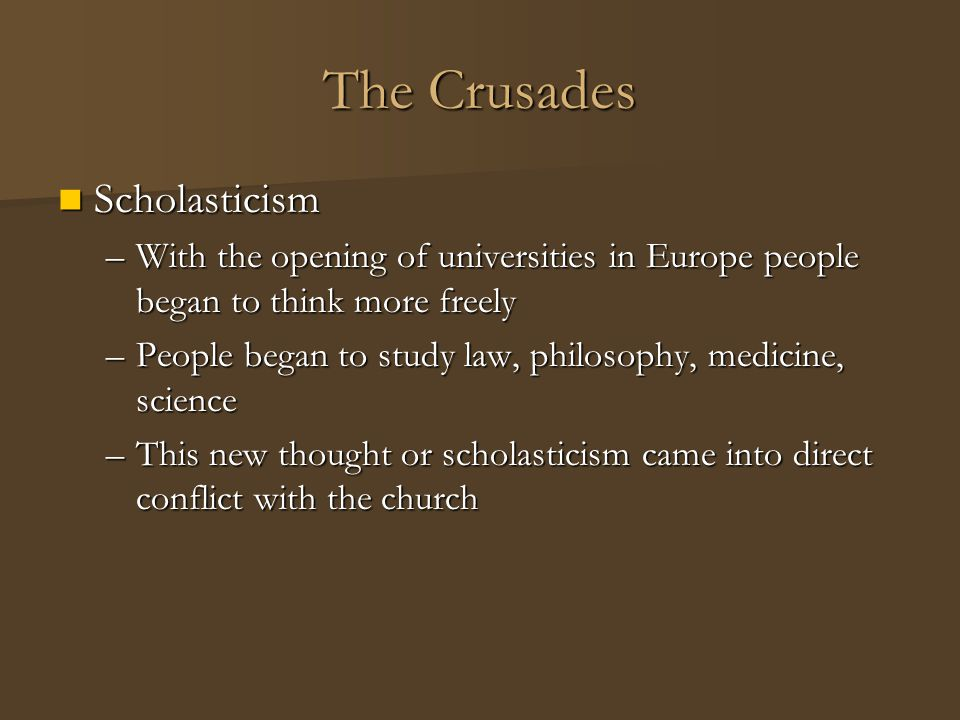 The Crusades Scholasticism Scholasticism –With the opening of universities in Europe people began to think more freely –People began to study law, phi