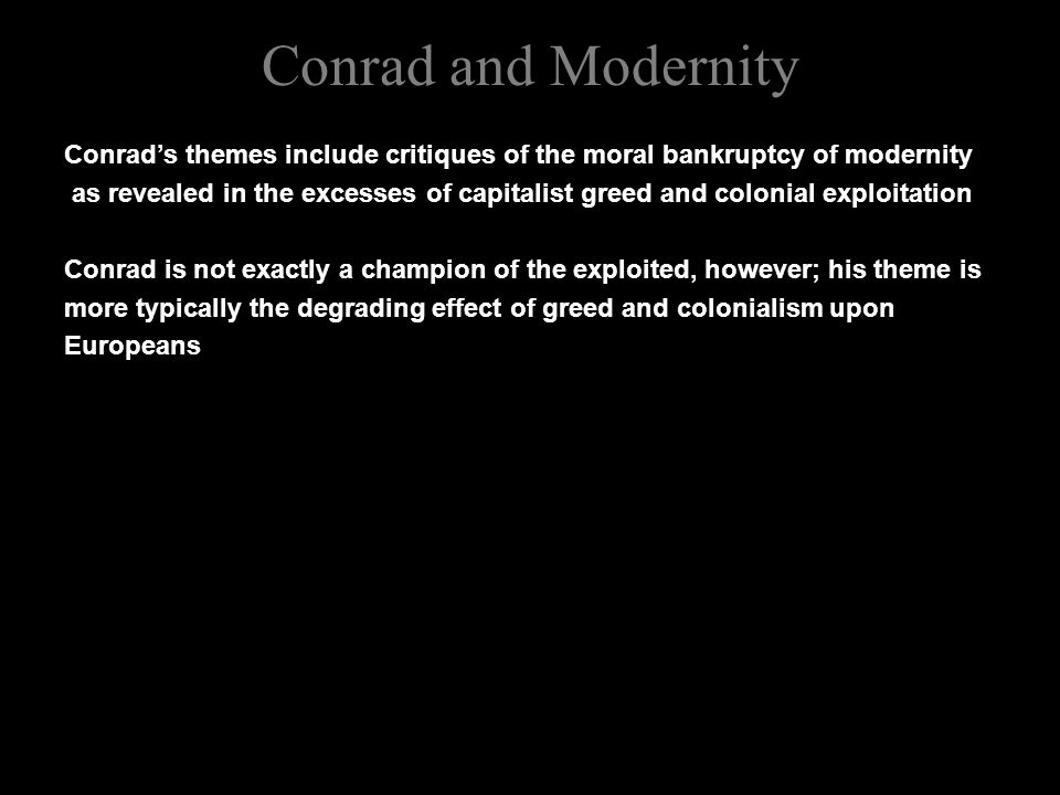 Conrad and Modernity Conrad's themes include critiques of the moral bankruptcy of modernity as revealed in the excesses of capitalist greed and colonial exploitation Conrad is not exactly a champion of the exploited, however; his theme is more typically the degrading effect of greed and colonialism upon Europeans