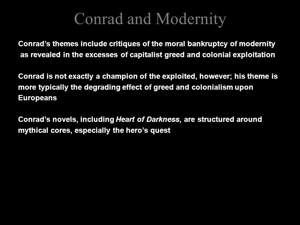 Conrad and Modernity Conrad's themes include critiques of the moral bankruptcy of modernity as revealed in the excesses of capitalist greed and colonial exploitation Conrad is not exactly a champion of the exploited, however; his theme is more typically the degrading effect of greed and colonialism upon Europeans Conrad's novels, including Heart of Darkness, are structured around mythical cores, especially the hero's quest