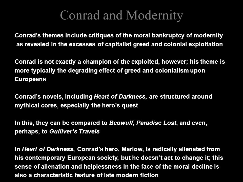Conrad and Modernity Conrad's themes include critiques of the moral bankruptcy of modernity as revealed in the excesses of capitalist greed and colonial exploitation Conrad is not exactly a champion of the exploited, however; his theme is more typically the degrading effect of greed and colonialism upon Europeans Conrad's novels, including Heart of Darkness, are structured around mythical cores, especially the hero's quest In this, they can be compared to Beowulf, Paradise Lost, and even, perhaps, to Gulliver's Travels In Heart of Darkness, Conrad's hero, Marlow, is radically alienated from his contemporary European society, but he doesn't act to change it; this sense of alienation and helplessness in the face of the moral decline is also a characteristic feature of late modern fiction