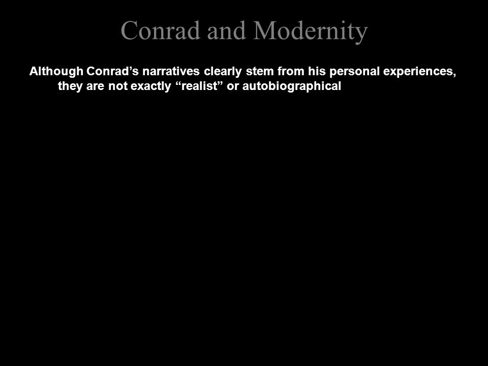 Conrad and Modernity Although Conrad's narratives clearly stem from his personal experiences, they are not exactly realist or autobiographical