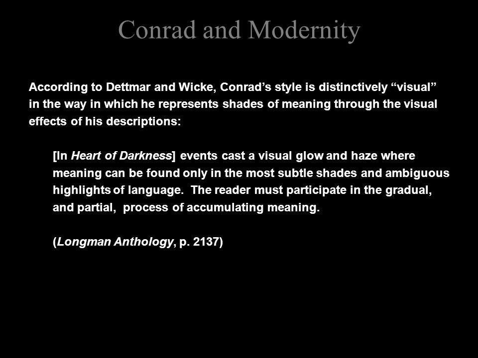 Conrad and Modernity According to Dettmar and Wicke, Conrad's style is distinctively visual in the way in which he represents shades of meaning through the visual effects of his descriptions: [In Heart of Darkness] events cast a visual glow and haze where meaning can be found only in the most subtle shades and ambiguous highlights of language.