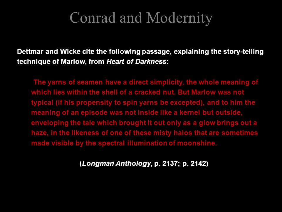 Conrad and Modernity Dettmar and Wicke cite the following passage, explaining the story-telling technique of Marlow, from Heart of Darkness: The yarns of seamen have a direct simplicity, the whole meaning of which lies within the shell of a cracked nut.