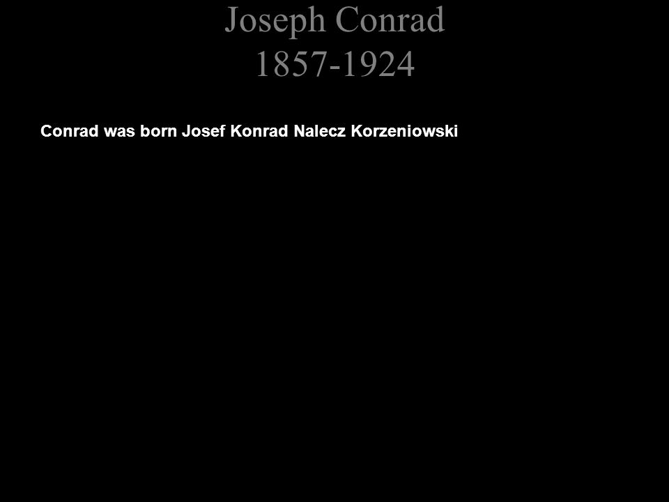 Joseph Conrad 1857-1924 Conrad was born Josef Konrad Nalecz Korzeniowski Orphaned at 12 years old, educated at Cracow and in Switzerland