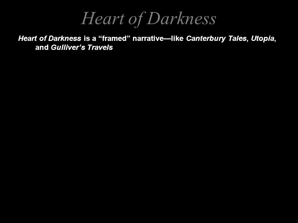 Heart of Darkness is a framed narrative—like Canterbury Tales, Utopia, and Gulliver's Travels Heart of Darkness