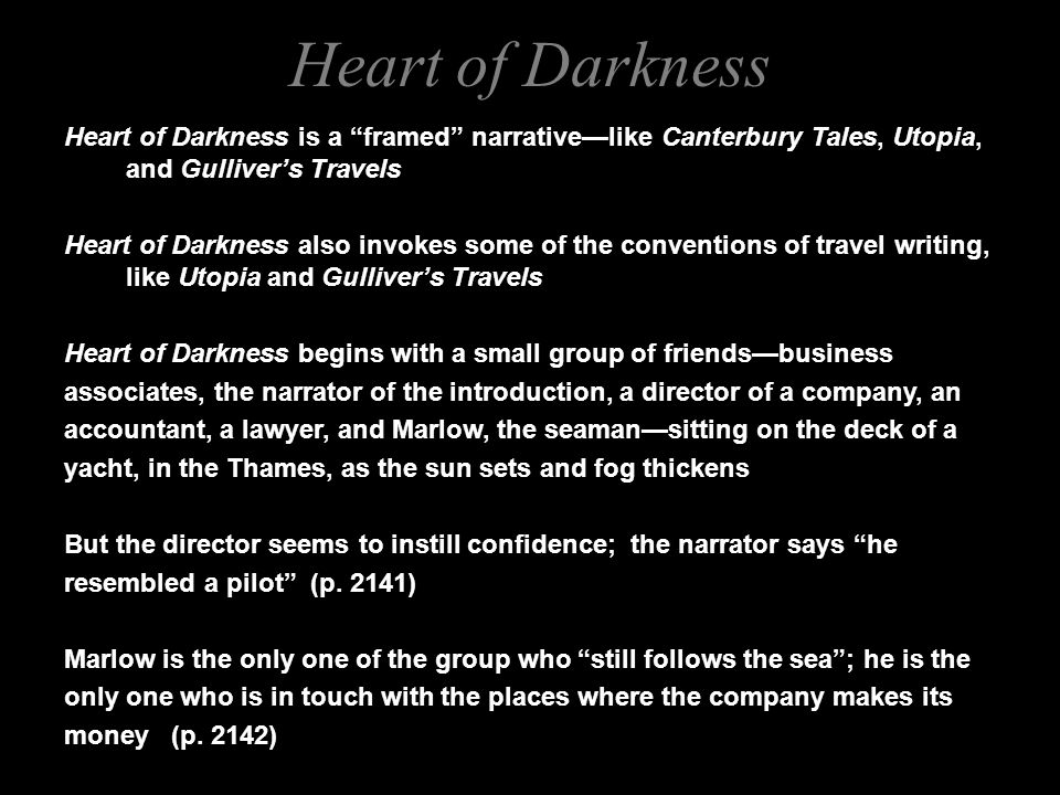 Heart of Darkness is a framed narrative—like Canterbury Tales, Utopia, and Gulliver's Travels Heart of Darkness also invokes some of the conventions of travel writing, like Utopia and Gulliver's Travels Heart of Darkness begins with a small group of friends—business associates, the narrator of the introduction, a director of a company, an accountant, a lawyer, and Marlow, the seaman—sitting on the deck of a yacht, in the Thames, as the sun sets and fog thickens But the director seems to instill confidence; the narrator says he resembled a pilot (p.
