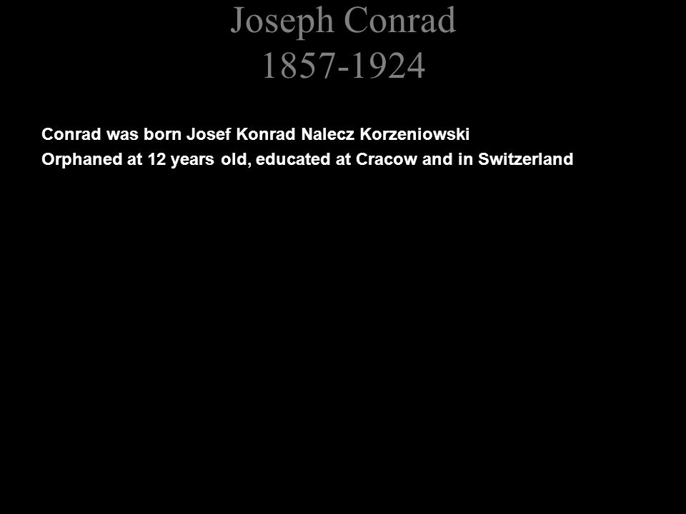 Joseph Conrad 1857-1924 Conrad was born Josef Konrad Nalecz Korzeniowski Orphaned at 12 years old, educated at Cracow and in Switzerland Ran away to join the French Merchant Navy at 17 Joined the British Merchant Navy just before his 21 st birthday
