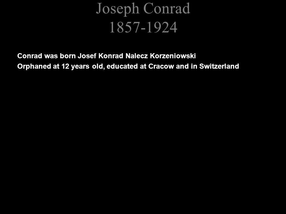 Joseph Conrad 1857-1924 Conrad was born Josef Konrad Nalecz Korzeniowski Orphaned at 12 years old, educated at Cracow and in Switzerland