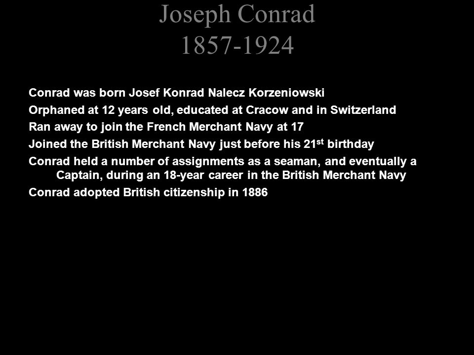 Joseph Conrad 1857-1924 Conrad was born Josef Konrad Nalecz Korzeniowski Orphaned at 12 years old, educated at Cracow and in Switzerland Ran away to join the French Merchant Navy at 17 Joined the British Merchant Navy just before his 21 st birthday Conrad held a number of assignments as a seaman, and eventually a Captain, during an 18-year career in the British Merchant Navy Conrad adopted British citizenship in 1886 In 1894 he decided to become a writer, and to write in English, rather than French or Polish