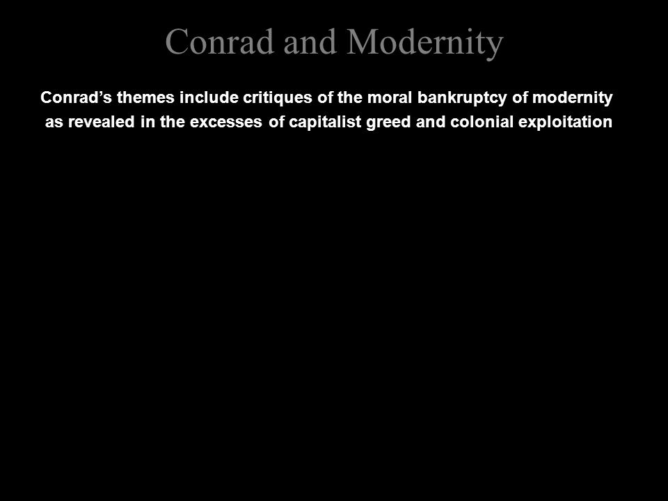 Conrad and Modernity Conrad's themes include critiques of the moral bankruptcy of modernity as revealed in the excesses of capitalist greed and colonial exploitation