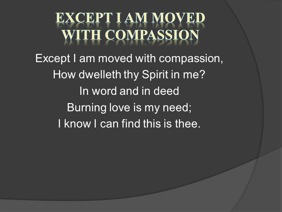 Except I am moved with compassion, How dwelleth thy Spirit in me.