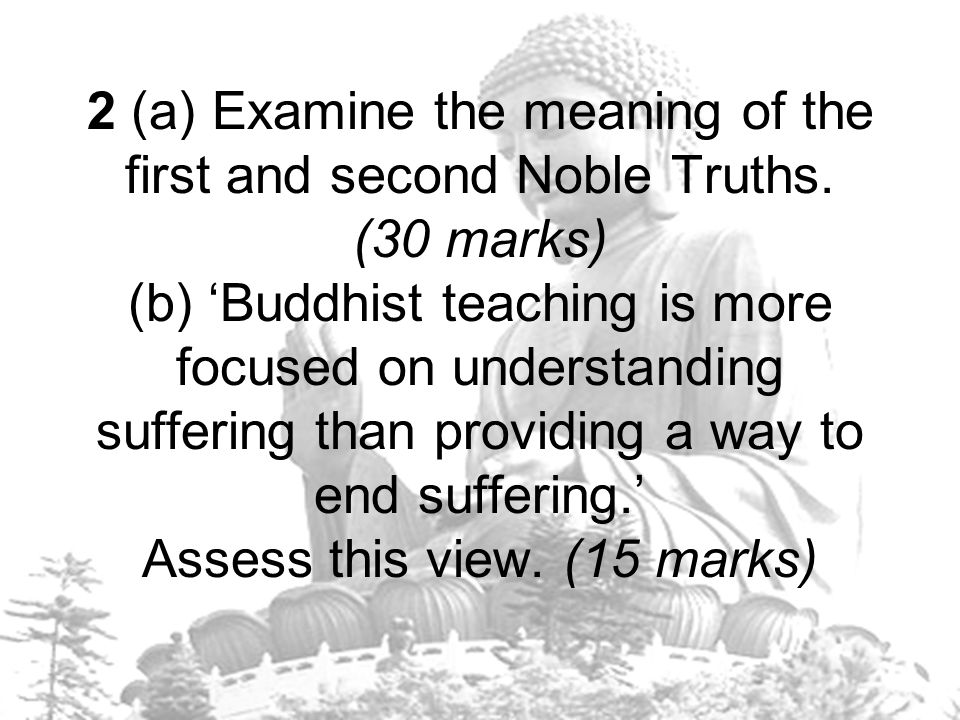 2 (a) Examine the meaning of the first and second Noble Truths. (30 marks) (b) 'Buddhist teaching is more focused on understanding suffering than prov