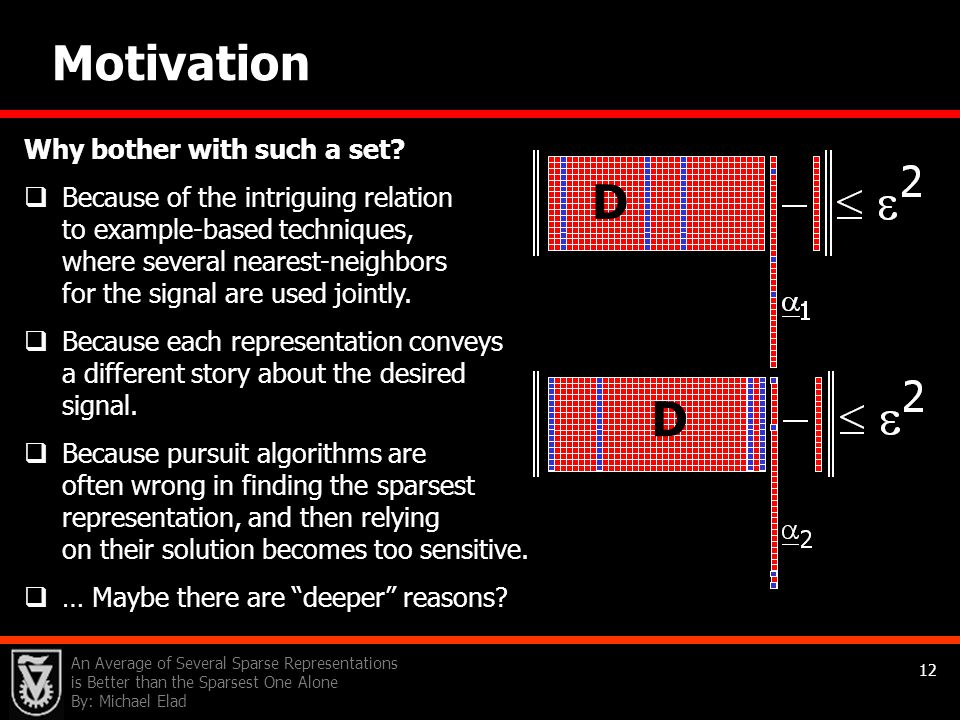 An Average of Several Sparse Representations is Better than the Sparsest One Alone By: Michael Elad 12 Motivation Why bother with such a set?  Becaus