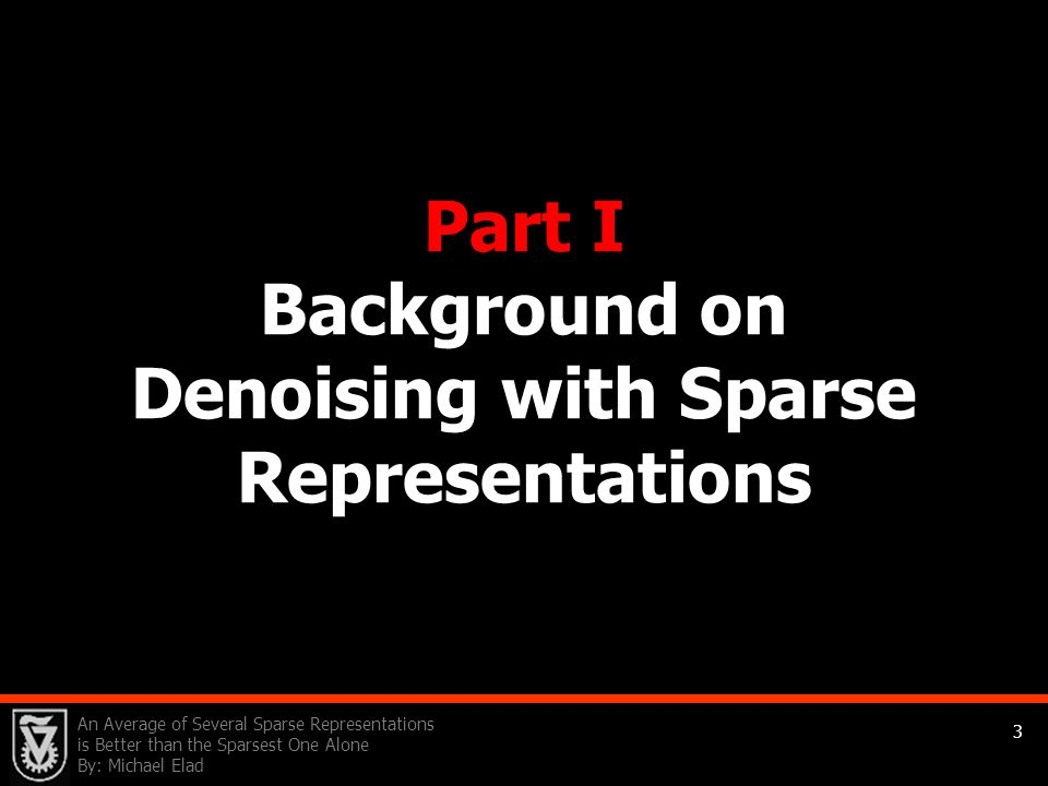 An Average of Several Sparse Representations is Better than the Sparsest One Alone By: Michael Elad 3 Part I Background on Denoising with Sparse Repre