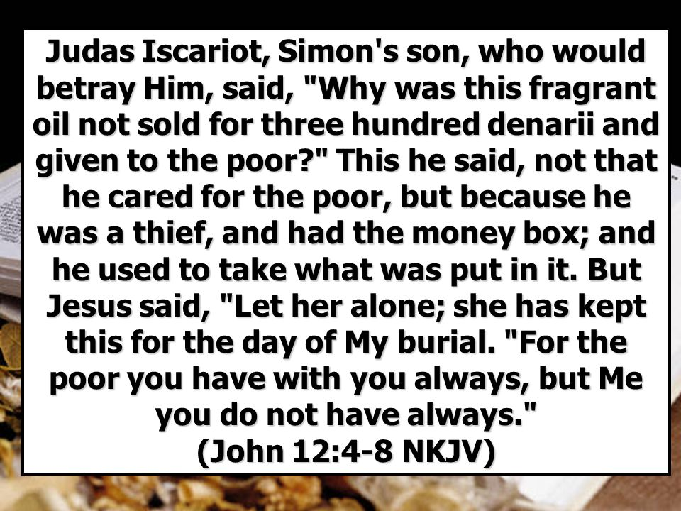 Judas Iscariot, Simon s son, who would betray Him, said, Why was this fragrant oil not sold for three hundred denarii and given to the poor This he said, not that he cared for the poor, but because he was a thief, and had the money box; and he used to take what was put in it.