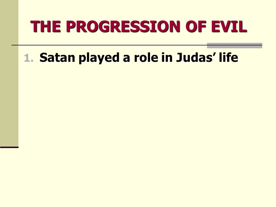 THE PROGRESSION OF EVIL 1. Satan played a role in Judas' life