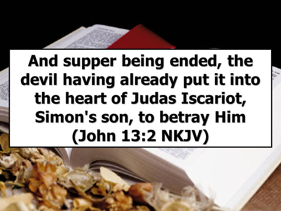 And supper being ended, the devil having already put it into the heart of Judas Iscariot, Simon s son, to betray Him (John 13:2 NKJV)