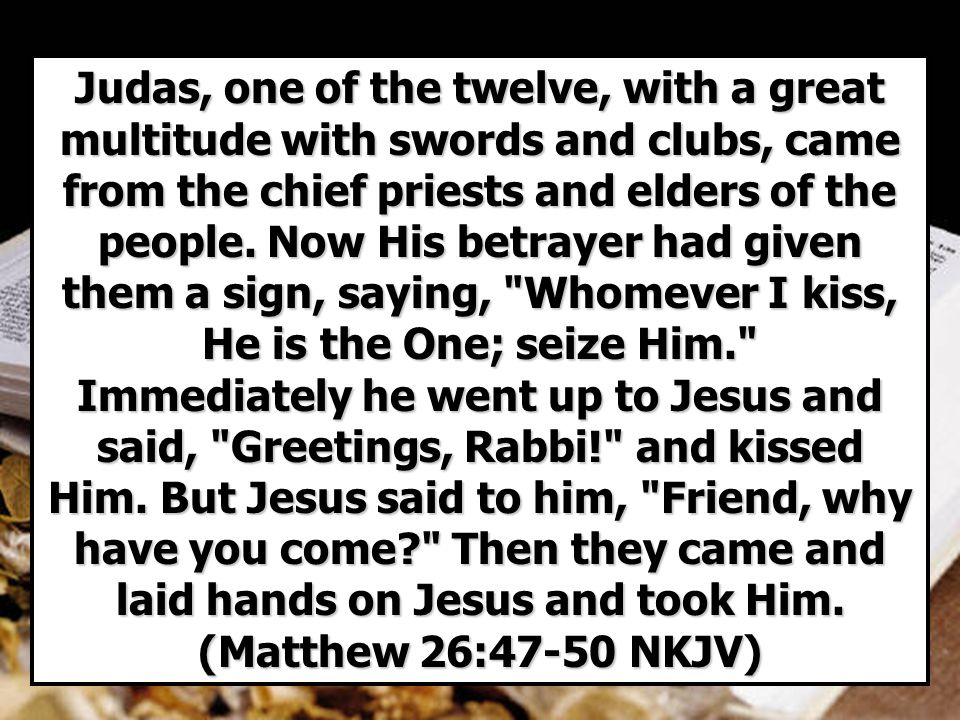 Judas, one of the twelve, with a great multitude with swords and clubs, came from the chief priests and elders of the people.