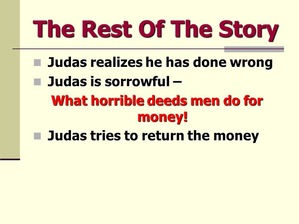 The Rest Of The Story Judas realizes he has done wrong Judas realizes he has done wrong Judas is sorrowful – Judas is sorrowful – What horrible deeds men do for money.