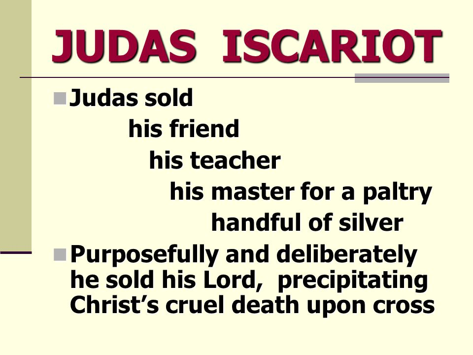 JUDAS ISCARIOT Judas sold Judas sold his friend his friend his teacher his teacher his master for a paltry his master for a paltry handful of silver handful of silver Purposefully and deliberately he sold his Lord, precipitating Christ's cruel death upon cross Purposefully and deliberately he sold his Lord, precipitating Christ's cruel death upon cross