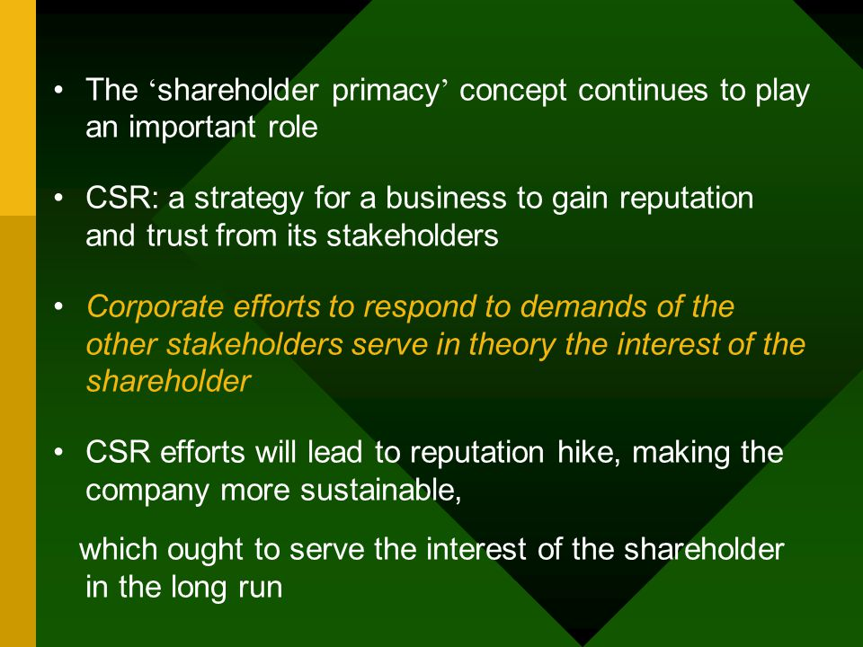 The ' shareholder primacy ' concept continues to play an important role CSR: a strategy for a business to gain reputation and trust from its stakehold