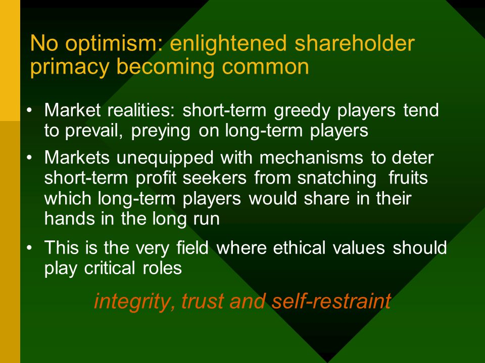 No optimism: enlightened shareholder primacy becoming common Market realities: short-term greedy players tend to prevail, preying on long-term players