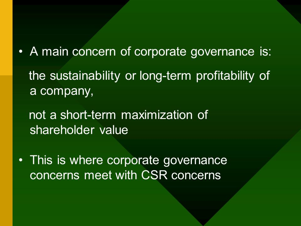 A main concern of corporate governance is: the sustainability or long-term profitability of a company, not a short-term maximization of shareholder value This is where corporate governance concerns meet with CSR concerns