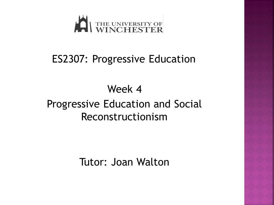 ES2307: Progressive Education Week 4 Progressive Education and Social Reconstructionism Tutor: Joan Walton