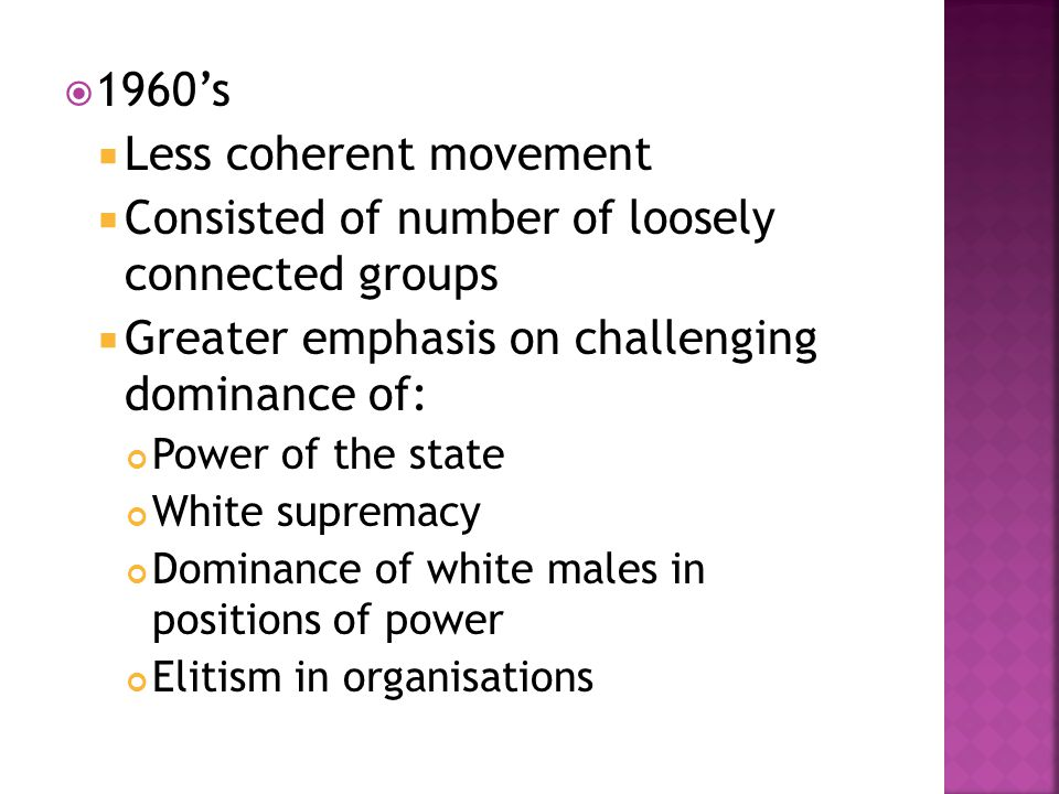  1960's  Less coherent movement  Consisted of number of loosely connected groups  Greater emphasis on challenging dominance of: Power of the state White supremacy Dominance of white males in positions of power Elitism in organisations