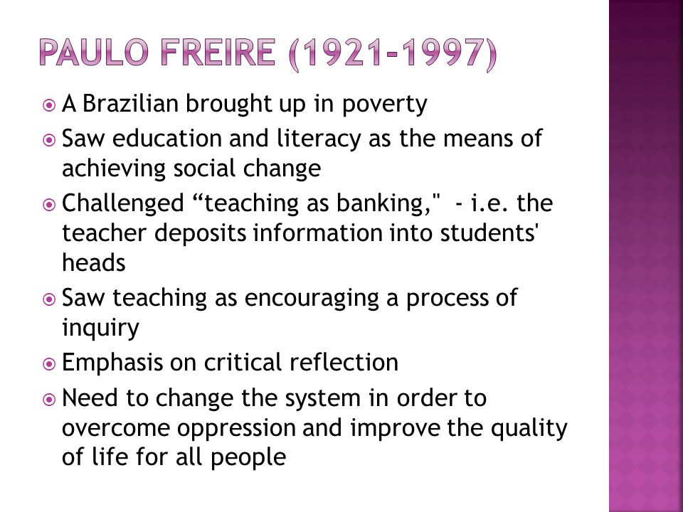  A Brazilian brought up in poverty  Saw education and literacy as the means of achieving social change  Challenged teaching as banking, - i.e.