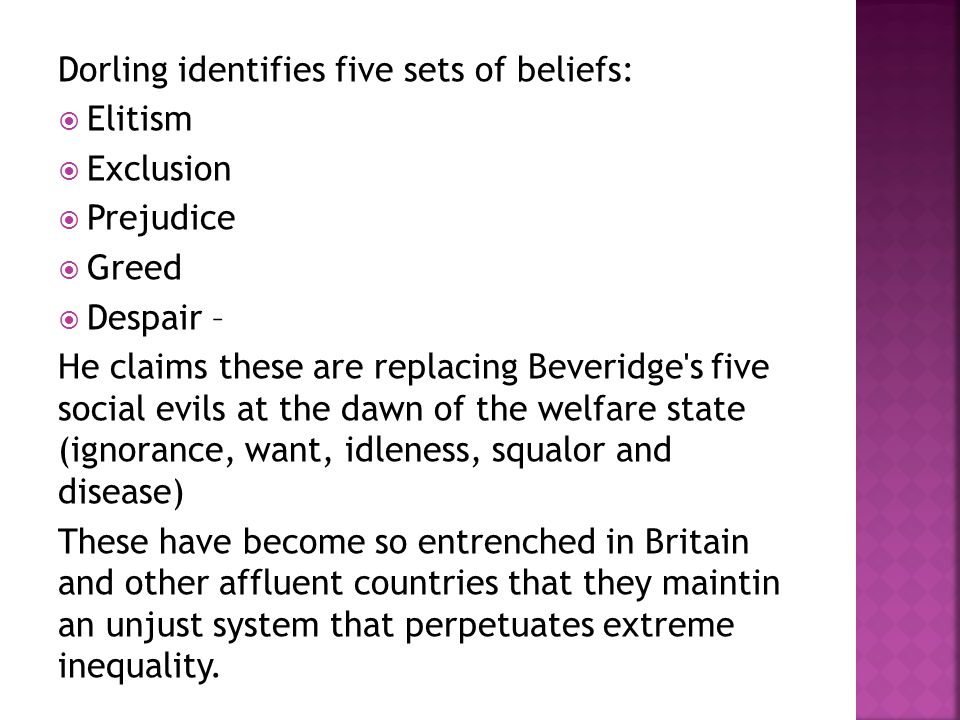 Dorling identifies five sets of beliefs:  Elitism  Exclusion  Prejudice  Greed  Despair – He claims these are replacing Beveridge s five social evils at the dawn of the welfare state (ignorance, want, idleness, squalor and disease) These have become so entrenched in Britain and other affluent countries that they maintin an unjust system that perpetuates extreme inequality.