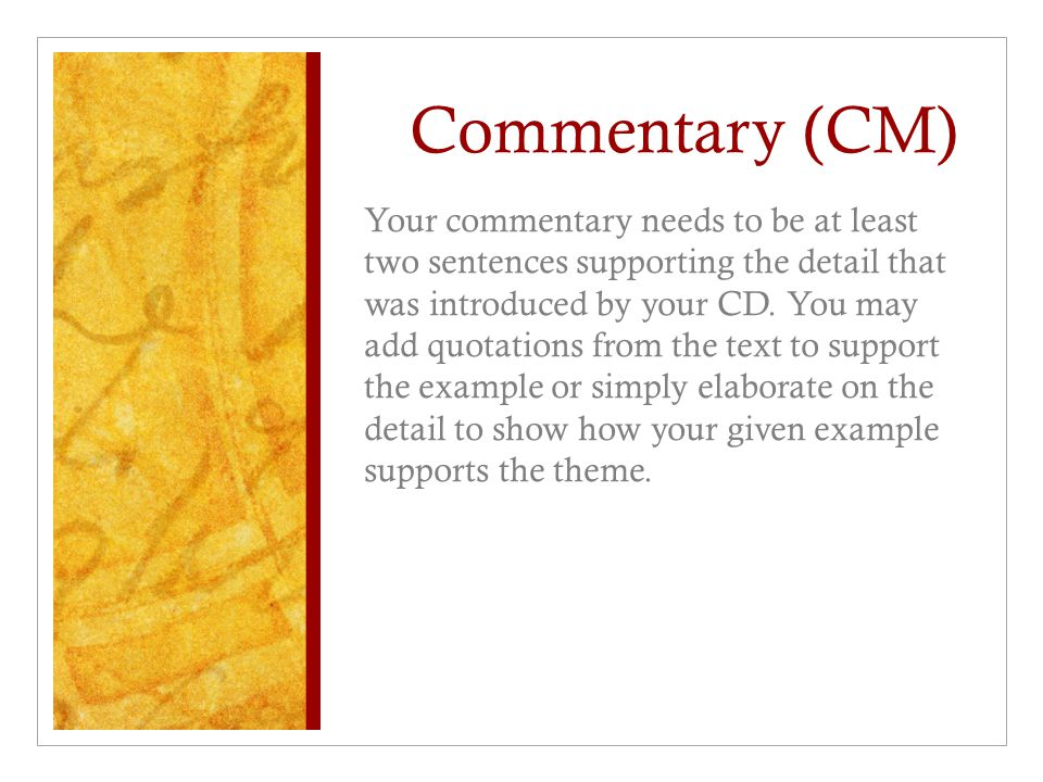 Commentary (CM) Your commentary needs to be at least two sentences supporting the detail that was introduced by your CD. You may add quotations from t