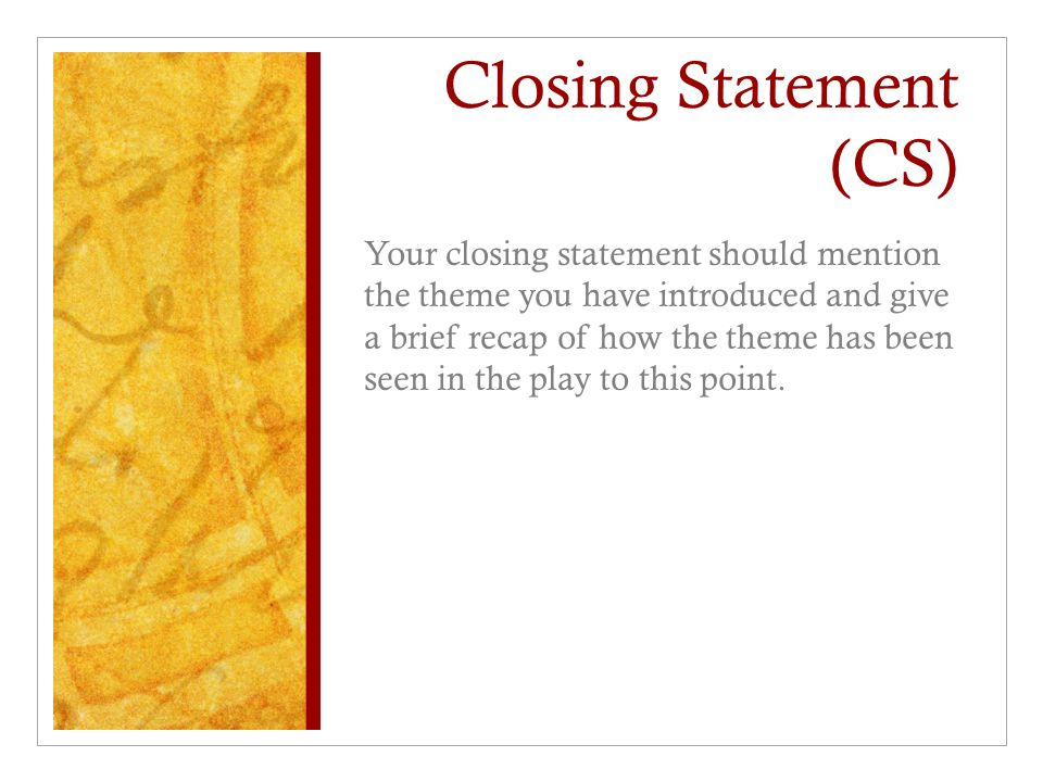 Closing Statement (CS) Your closing statement should mention the theme you have introduced and give a brief recap of how the theme has been seen in th